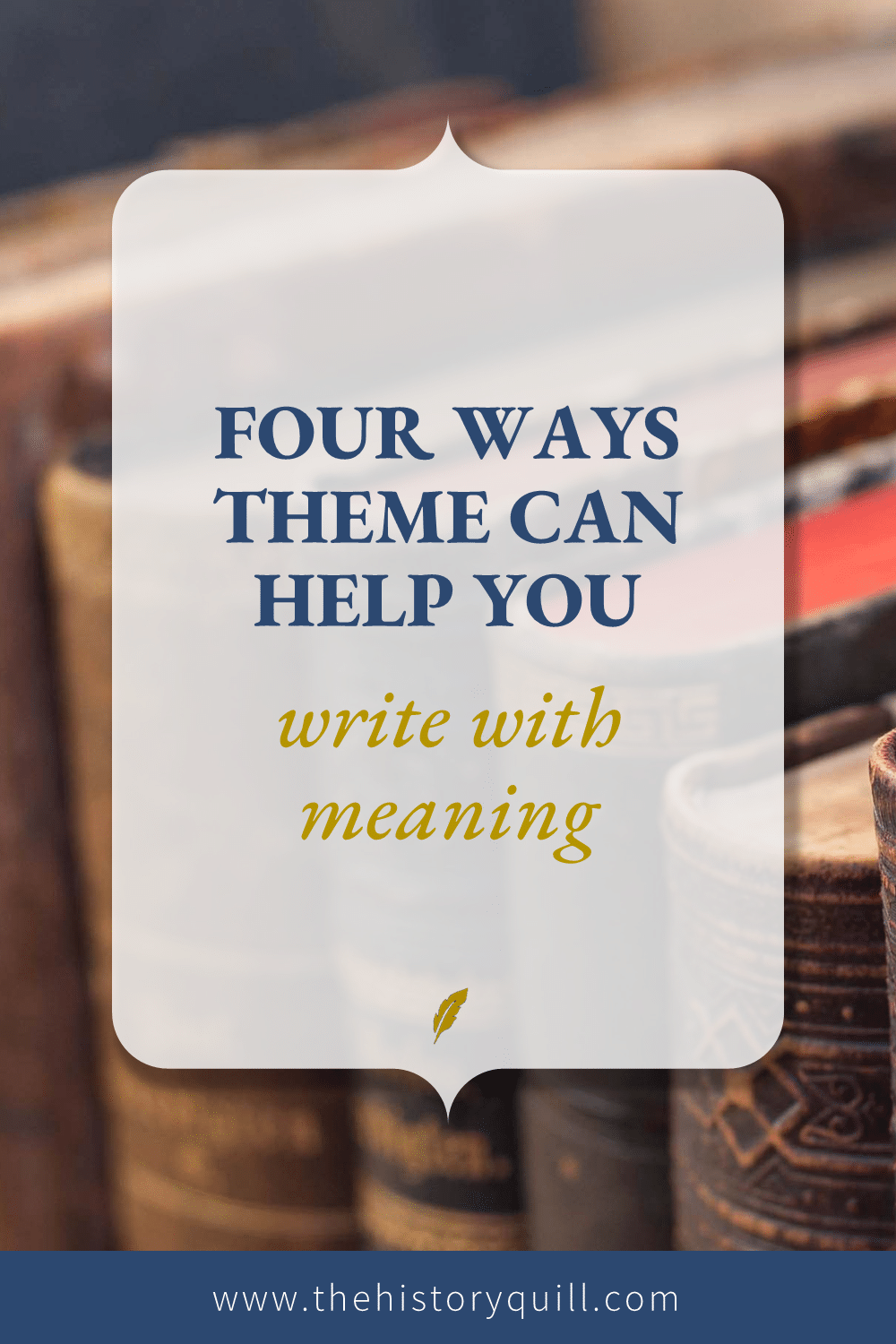 From The History Quill blog, four ways theme can help you write with meaning in your historical fiction