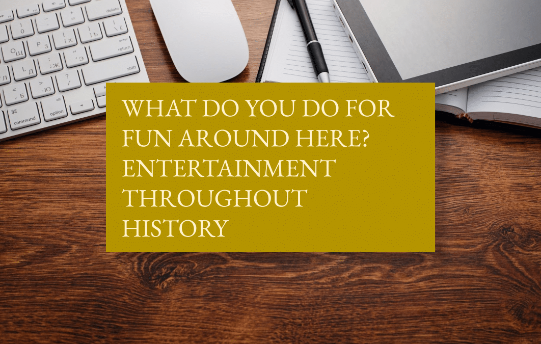 What do you do for fun around here? Entertainment throughout history